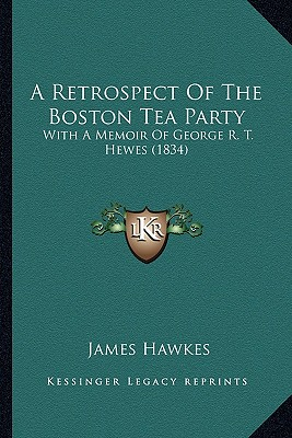 A   Retrospect of the Boston Tea Party a Retrospect of the Boston Tea Party: With a Memoir of George R. T. Hewes (1834) with a Memoir of George R. T. by Hawkes, James [Paperback]